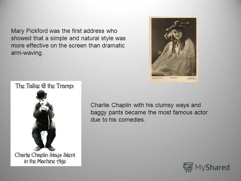 Charlie Chaplin with his clumsy ways and baggy pants became the most famous actor due to his comedies. Mary Pickford was the first address who showed that a simple and natural style was more effective on the screen than dramatic arm-waving.