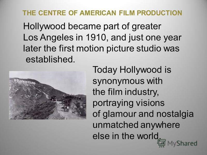 Hollywood became part of greater Los Angeles in 1910, and just one year later the first motion picture studio was established. Today Hollywood is synonymous with the film industry, portraying visions of glamour and nostalgia unmatched anywhere else i
