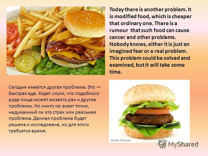 Сегодня имеется другая проблема. Это быстрая еда. Ходят слухи, что подобного рода пища может вызвать рак и другие проблемы. Но никто не знает точно, надуманный ли это страх или реальная проблема. Данная проблема будет решена и исследована, но для это