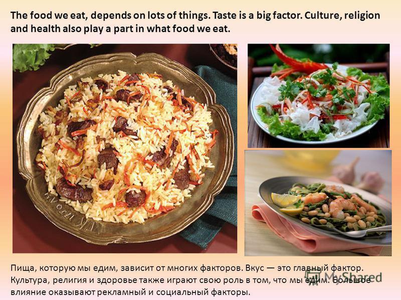 The food we eat, depends on lots of things. Taste is a big factor. Culture, religion and health also play a part in what food we eat. Пища, которую мы едим, зависит от многих факторов. Вкус это главный фактор. Культура, религия и здоровье также играю