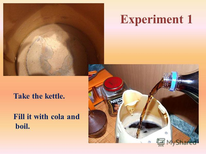 Experiment 1 Take the kettle. Fill it with cola and boil.