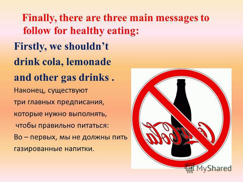 Finally, there are three main messages to follow for healthy eating: Firstly, we shouldnt drink cola, lemonade and other gas drinks. Наконец, существуют три главных предписания, которые нужно выполнять, чтобы правильно питаться: Во – первых, мы не до