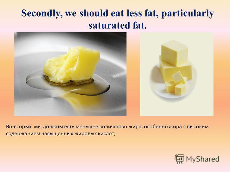 Secondly, we should eat less fat, particularly saturated fat. Во-вторых, мы должны есть меньшее количество жира, особенно жира с высоким содержанием насыщенных жировых кислот;