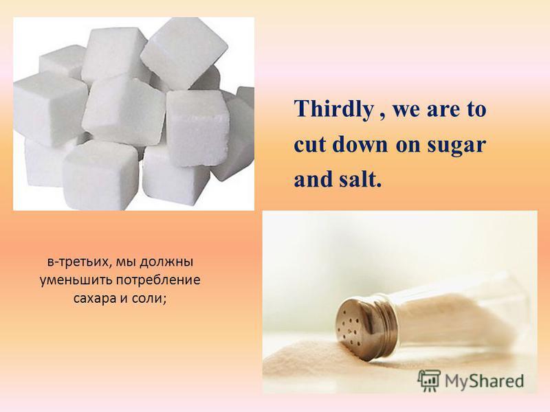 в-третьих, мы должны уменьшить потребление сахара и соли; Thirdly, we are to cut down on sugar and salt.
