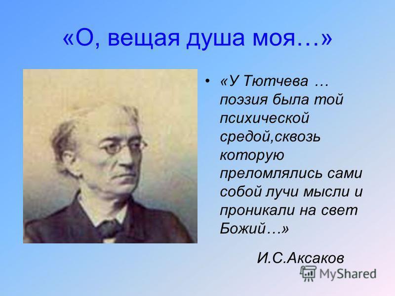 «О, вещая душа моя…» «У Тютчева … поэзия была той психической средой,сквозь которую преломлялись сами собой лучи мысли и проникали на свет Божий…» И.С.Аксаков