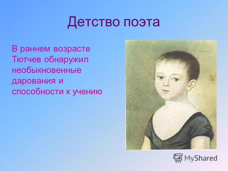 Детство поэта В раннем возрасте Тютчев обнаружил необыкновенные дарования и способности к учению