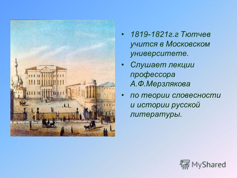 1819-1821 г.г Тютчев учится в Московском университете. Слушает лекции профессора А.Ф.Мерзлякова по теории словесности и истории русской литературы.