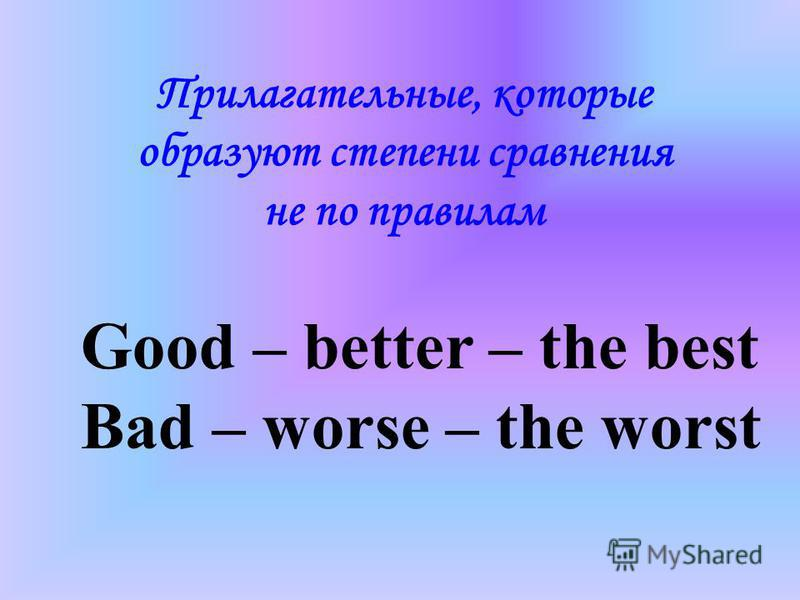 Good – better – the best Bad – worse – the worst Прилагательные, которые образуют степени сравнения не по правилам