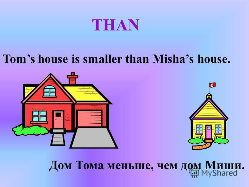 THAN Toms house is smaller than Mishas house. Дом Тома меньше, чем дом Миши.