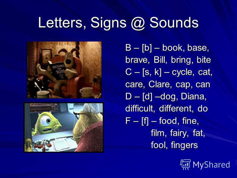 Letters, Signs @ Sounds B – [b] – book, base, B – [b] – book, base, brave, Bill, bring, bite brave, Bill, bring, bite C – [s, k] – cycle, cat, C – [s, k] – cycle, cat, care, Clare, cap, can care, Clare, cap, can D – [d] –dog, Diana, D – [d] –dog, Dia
