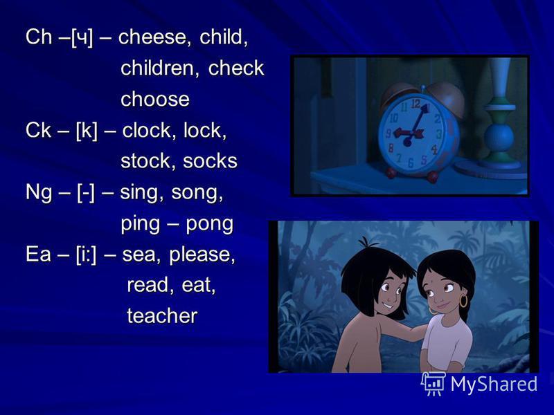 Ch –[ч] – cheese, child, children, check children, check choose choose Ck – [k] – clock, lock, stock, socks stock, socks Ng – [-] – sing, song, ping – pong ping – pong Ea – [i:] – sea, please, read, eat, read, eat, teacher teacher