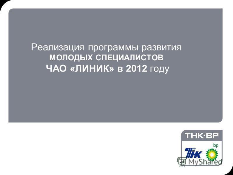 25.07.2015 3:41© THK-BP presentation name1 Реализация программы развития МОЛОДЫХ СПЕЦИАЛИСТОВ ЧАО «ЛИНИК» в 2012 году