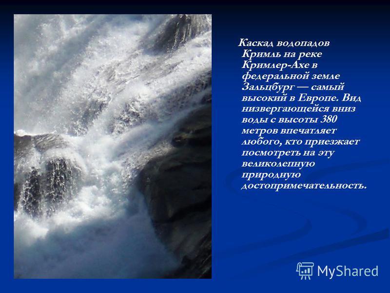 Каскад водопадов Кримль на реке Кримлер-Ахе в федеральной земле Зальцбург самый высокий в Европе. Вид низвергающейся вниз воды с высоты 380 метров впечатляет любого, кто приезжает посмотреть на эту великолепную природную достопримечательность.