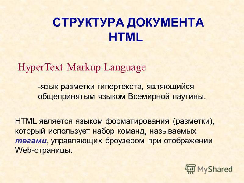 СТРУКТУРА ДОКУМЕНТА HTML HyperText Markup Language -язык разметки гипертекста, являющийся общепринятым языком Всемирной паутины. HTML является языком форматирования (разметки), который использует набор команд, называемых тегами, управляющих броузером