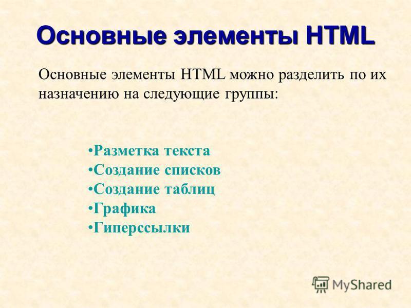 Основные элементы HTML Разметка текста Создание списков Создание таблиц Графика Гиперссылки Основные элементы HTML можно разделить по их назначению на следующие группы: