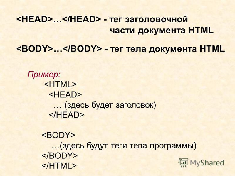 … - тег заголовочной части документа HTML Пример: … (здесь будет заголовок) …(здесь будут теги тела программы) … - тег тела документа HTML