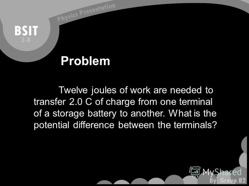Problem Twelve joules of work are needed to transfer 2.0 C of charge from one terminal of a storage battery to another. What is the potential difference between the terminals?