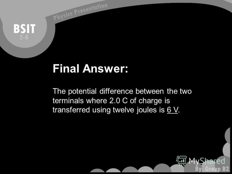 Final Answer: The potential difference between the two terminals where 2.0 C of charge is transferred using twelve joules is 6 V.