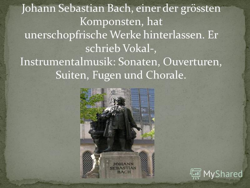 Johann Sebastian Bach, einer der grössten Komponsten, hat unerschopfrische Werke hinterlassen. Er schrieb Vokal-, Instrumentalmusik: Sonaten, Ouverturen, Suiten, Fugen und Chorale.