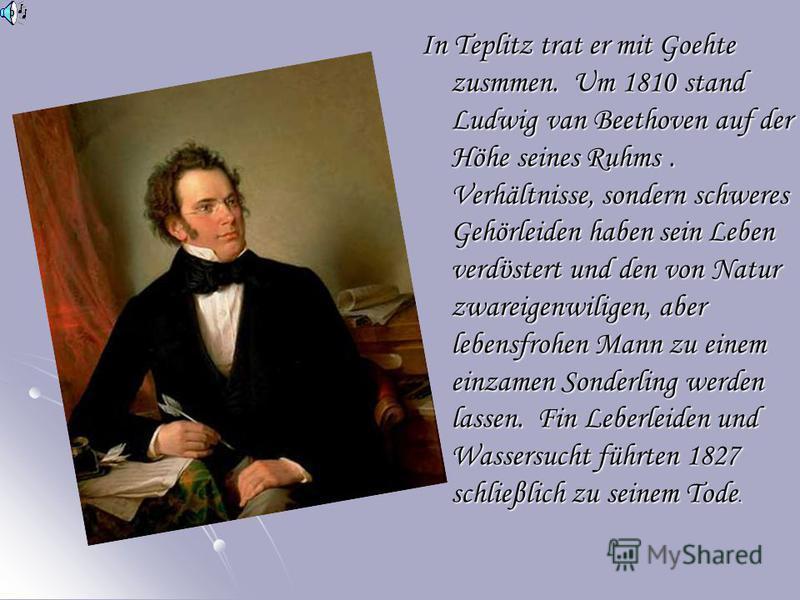 In Teplitz trat er mit Goehte zusmmen. Um 1810 stand Ludwig van Beethoven auf der Höhe seines Ruhms. Verhältnisse, sondern schweres Gehörleiden haben sein Leben verdϋstert und den von Natur zwareigenwiligen, aber lebensfrohen Mann zu einem einzamen S
