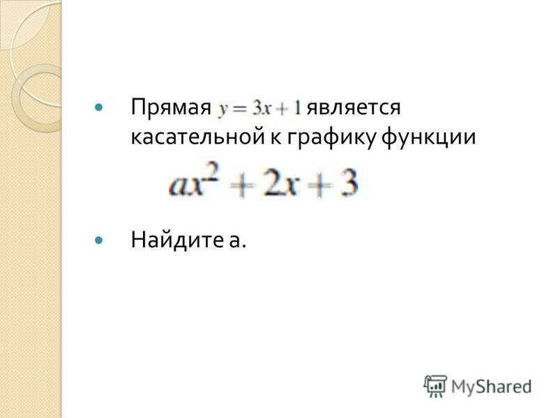 Прямая является касательной к графику функции Найдите а.