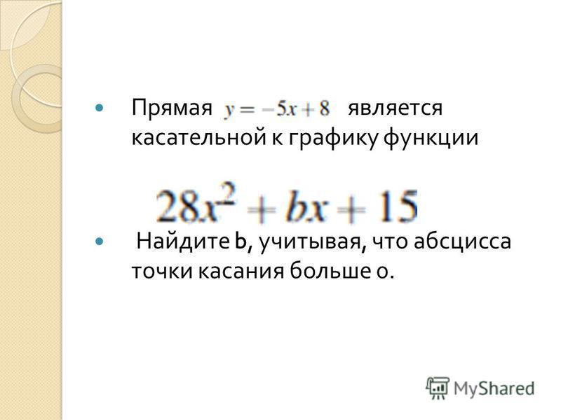 Прямая является касательной к графику функции Найдите b, учитывая, что абсцисса точки касания больше 0.