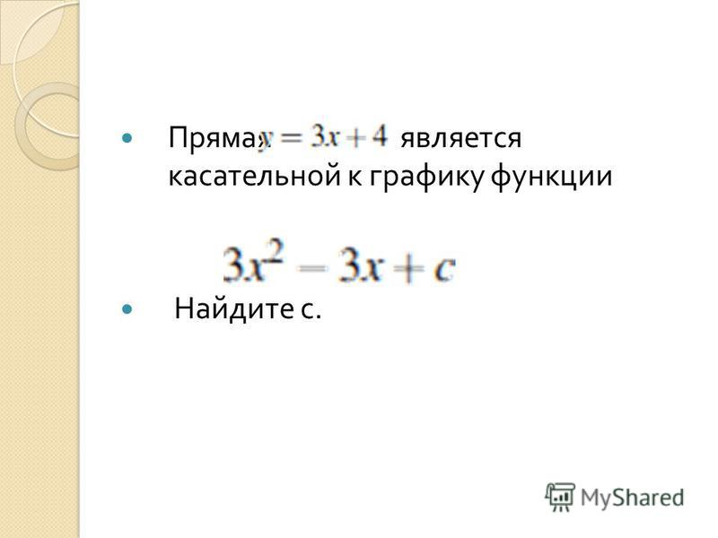 Прямая является касательной к графику функции Найдите с.