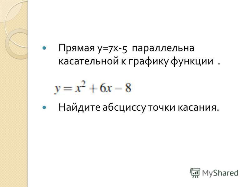 Прямая у =7 х -5 параллельна касательной к графику функции. Найдите абсциссу точки касания.