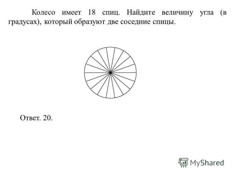 Колесо имеет 18 спиц. Найдите величину угла (в градусах), который образуют две соседние спицы. Ответ. 20.