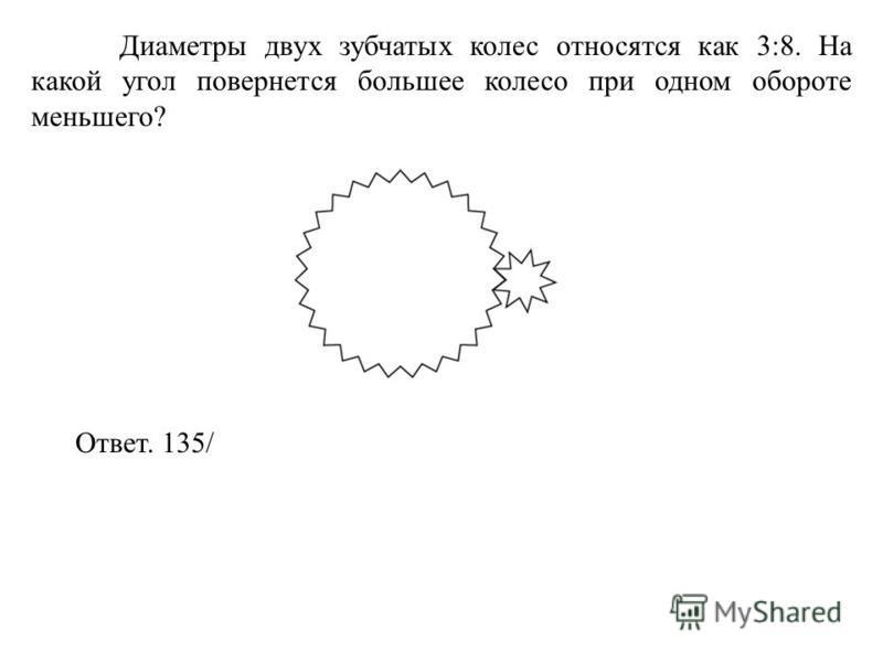 Диаметры двух зубчатых колес относятся как 3:8. На какой угол повернется большее колесо при одном обороте меньшего? Ответ. 135/