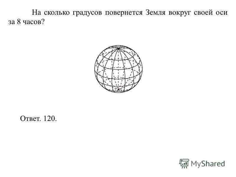 На сколько градусов повернется Земля вокруг своей оси за 8 часов? Ответ. 120.