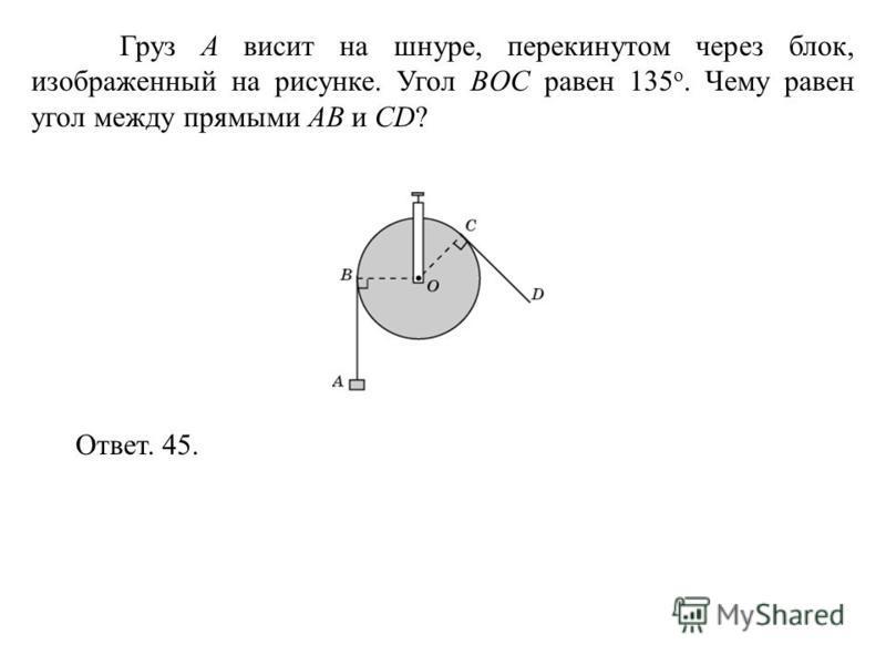 Груз A висит на шнуре, перекинутом через блок, изображенный на рисунке. Угол BOC равен 135 о. Чему равен угол между прямыми AB и CD? Ответ. 45.