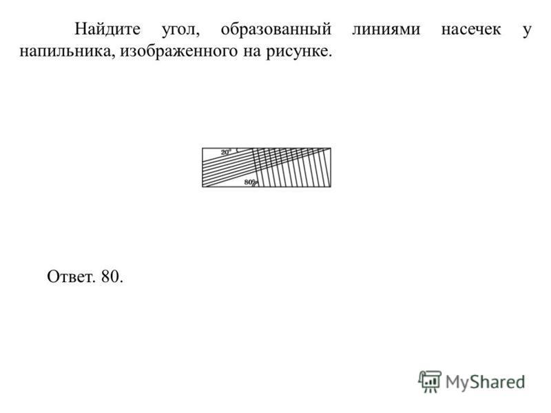 Найдите угол, образованный линиями насечек у напильника, изображенного на рисунке. Ответ. 80.