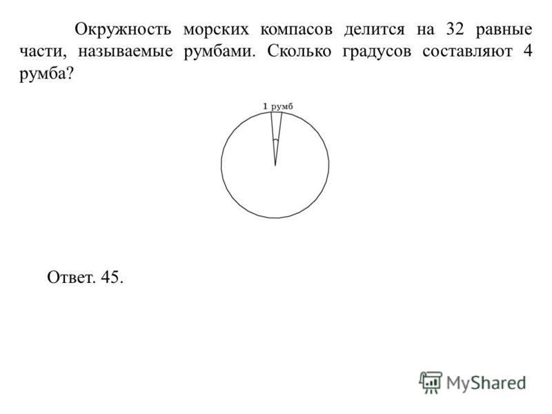 Окружность морских компасов делится на 32 равные части, называемые румбами. Сколько градусов составляют 4 румба? Ответ. 45.