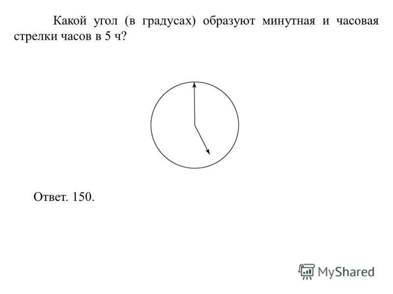 Какой угол (в градусах) образуют минутная и часовая стрелки часов в 5 ч? Ответ. 150.
