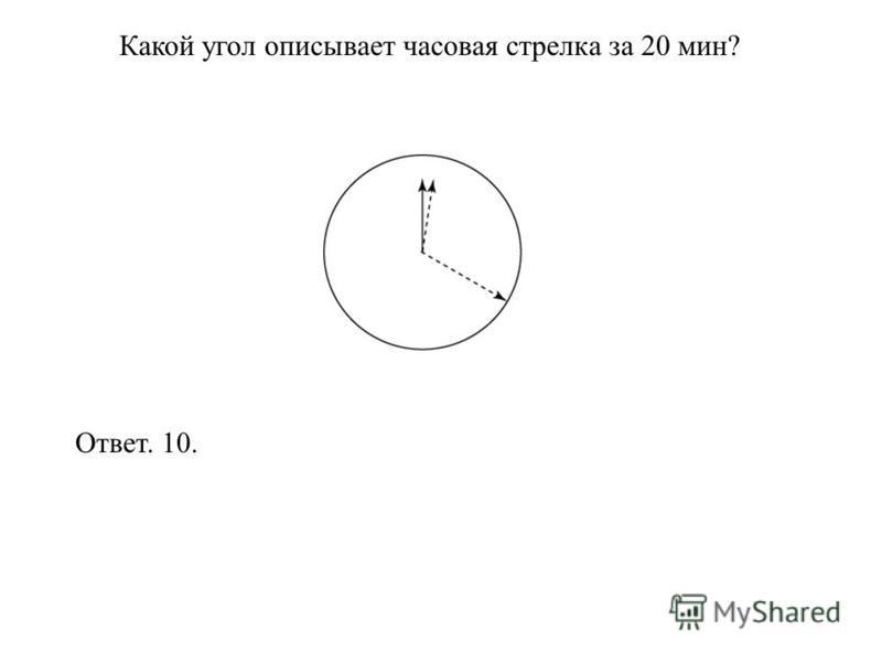 Какой угол описывает часовая стрелка за 20 мин? Ответ. 10.