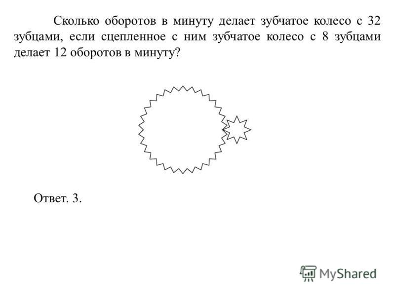 Сколько оборотов в минуту делает зубчатое колесо с 32 зубцами, если сцепленное с ним зубчатое колесо с 8 зубцами делает 12 оборотов в минуту? Ответ. 3.