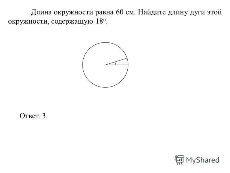 Длина окружности равна 60 см. Найдите длину дуги этой окружности, содержащую 18 о. Ответ. 3.