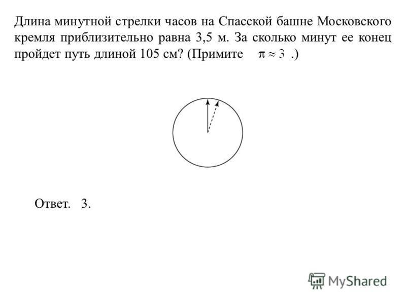 Длина минутной стрелки часов на Спасской башне Московского кремля приблизительно равна 3,5 м. За сколько минут ее конец пройдет путь длиной 105 см? (Примите.) Ответ. 3.