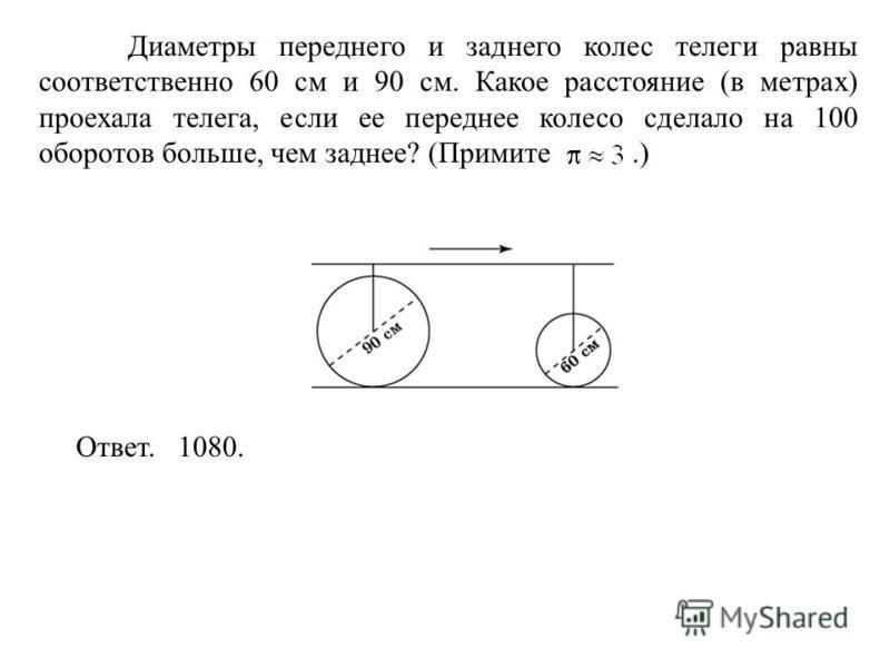 Диаметры переднего и заднего колес телеги равны соответственно 60 см и 90 см. Какое расстояние (в метрах) проехала телега, если ее переднее колесо сделало на 100 оборотов больше, чем заднее? (Примите.) Ответ. 1080.