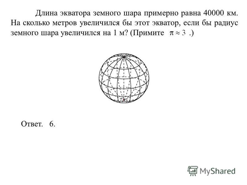 Длина экватора земного шара примерно равна 40000 км. На сколько метров увеличился бы этот экватор, если бы радиус земного шара увеличился на 1 м? (Примите.) Ответ. 6.