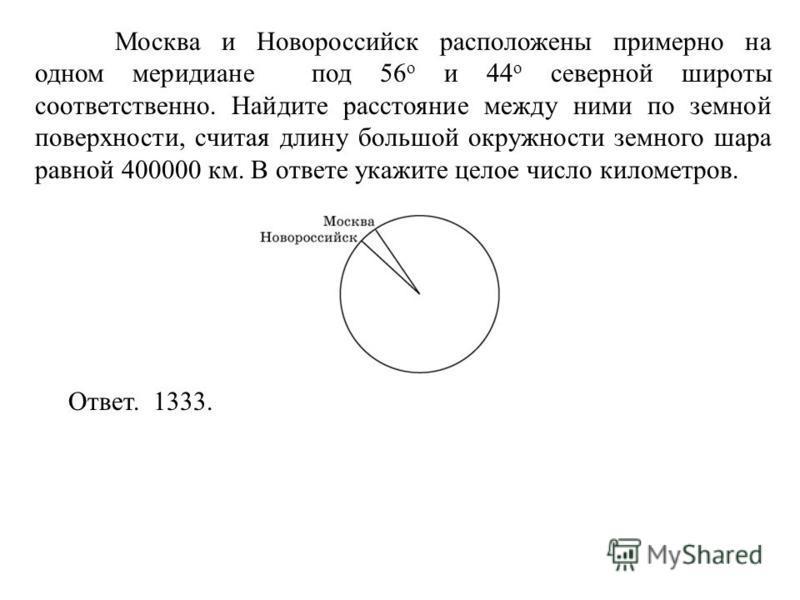Москва и Новороссийск расположены примерно на одном меридиане под 56 о и 44 о северной широты соответственно. Найдите расстояние между ними по земной поверхности, считая длину большой окружности земного шара равной 400000 км. В ответе укажите целое ч
