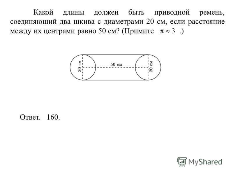 Какой длины должен быть приводной ремень, соединяющий два шкива с диаметрами 20 см, если расстояние между их центрами равно 50 см? (Примите.) Ответ. 160.