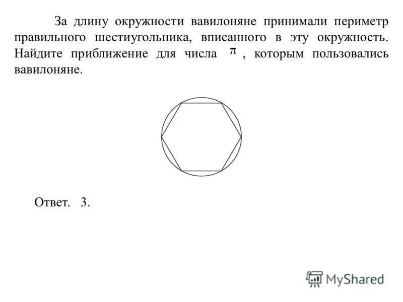 За длину окружности вавилоняне принимали периметр правильного шестиугольника, вписанного в эту окружность. Найдите приближение для числа, которым пользовались вавилоняне. Ответ. 3.