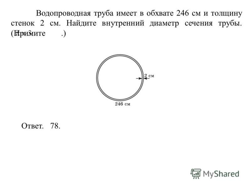 Водопроводная труба имеет в обхвате 246 см и толщину стенок 2 см. Найдите внутренний диаметр сечения трубы. (Примите.) Ответ. 78.