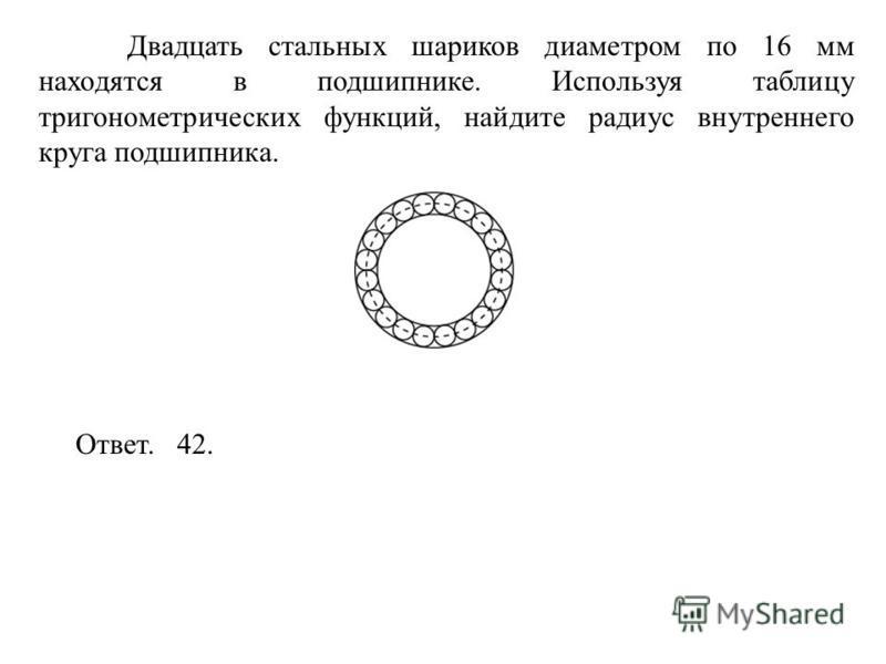Двадцать стальных шариков диаметром по 16 мм находятся в подшипнике. Используя таблицу тригонометрических функций, найдите радиус внутреннего круга подшипника. Ответ. 42.