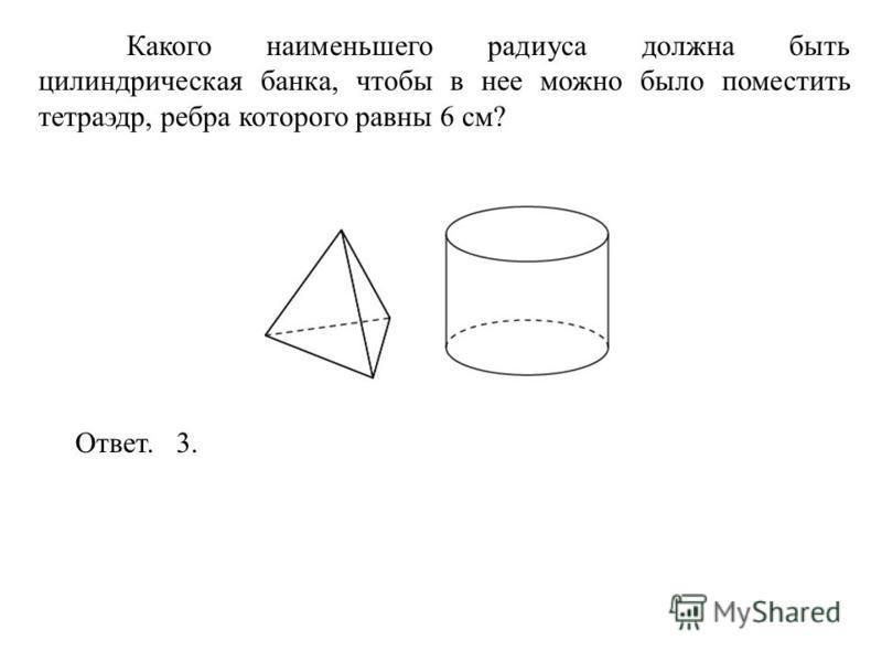 Какого наименьшего радиуса должна быть цилиндрическая банка, чтобы в нее можно было поместить тетраэдр, ребра которого равны 6 см? Ответ. 3.