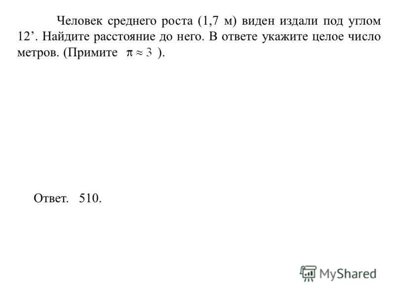 Человек среднего роста (1,7 м) виден издали под углом 12. Найдите расстояние до него. В ответе укажите целое число метров. (Примите ). Ответ. 510.