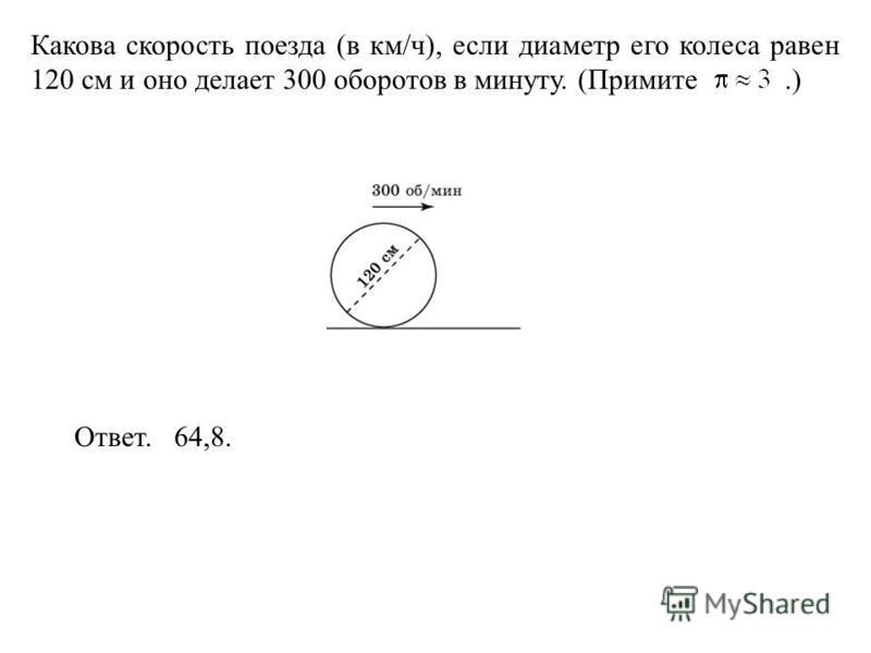 Какова скорость поезда (в км/ч), если диаметр его колеса равен 120 см и оно делает 300 оборотов в минуту. (Примите.) Ответ. 64,8.