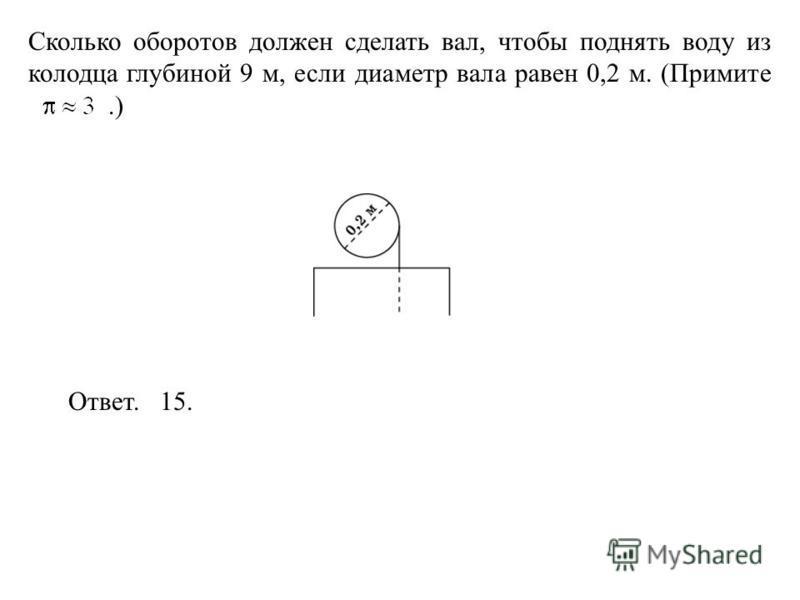 Сколько оборотов должен сделать вал, чтобы поднять воду из колодца глубиной 9 м, если диаметр вала равен 0,2 м. (Примите.) Ответ. 15.
